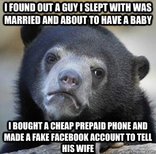 I found out a guy I slept with was married and about to have a baby I bought a cheap prepaid phone and made a fake facebook account to tell his wife