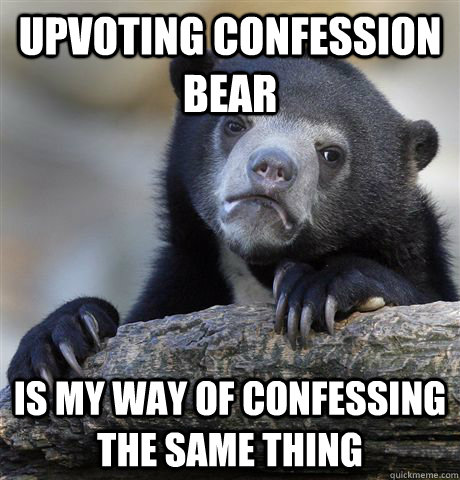 Upvoting confession bear Is my way of confessing the same thing - Upvoting confession bear Is my way of confessing the same thing  Confession Bear