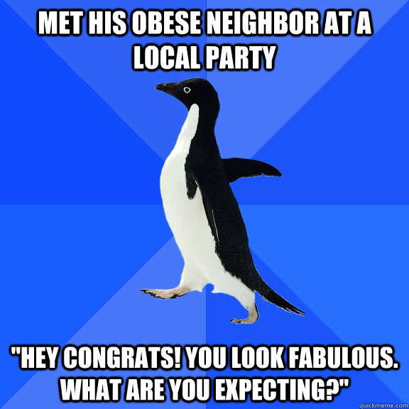 Met his obese neighbor at a local party