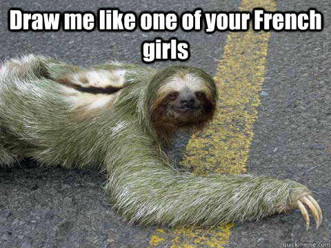 Draw Me Like One Of Your French Girls Sloth Meme Quickmeme