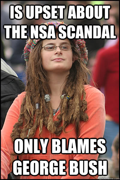 is upset about the nsa scandal only blames george bush - is upset about the nsa scandal only blames george bush  College Liberal