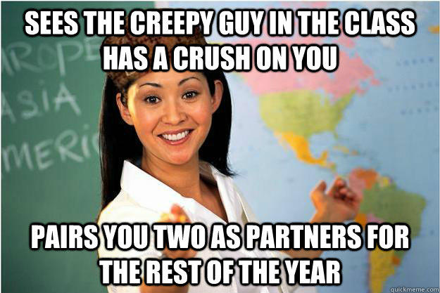 Sees the creepy guy in the class has a crush on you pairs you two as partners for the rest of the year - Sees the creepy guy in the class has a crush on you pairs you two as partners for the rest of the year  Scumbag Teacher