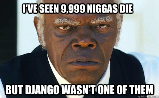 I've seen 9,999 niggas die But Django wasn't one of them - I've seen 9,999 niggas die But Django wasn't one of them  Steven