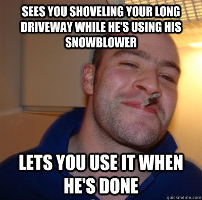 Sees you shoveling your long driveway while he's using his snowblower Lets you use it when he's done - Sees you shoveling your long driveway while he's using his snowblower Lets you use it when he's done  GoodGuyGreg