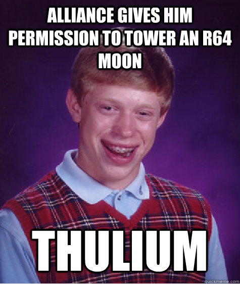 Alliance gives him permission to tower an R64 moon thulium - Alliance gives him permission to tower an R64 moon thulium  Bad Luck Brian