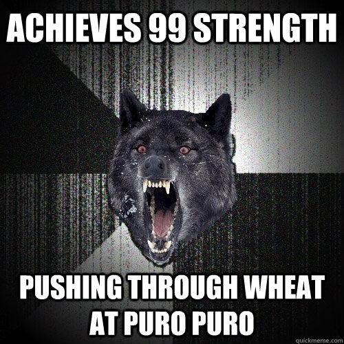 Achieves 99 strength Pushing through wheat at puro puro - Achieves 99 strength Pushing through wheat at puro puro  Insanity Wolf