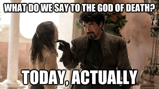 What do we say to the God of Death? Today, actually