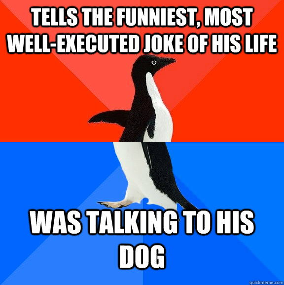 Tells the funniest, most well-executed joke of his life Was talking to his dog - Tells the funniest, most well-executed joke of his life Was talking to his dog  Socially Awesome Awkward Penguin