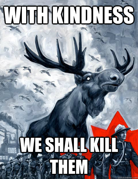 WITH KINDNESS WE SHALL KILL THEM  Vindictive Canadian Moose Overlord