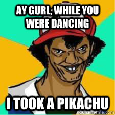 ay gurl, while you were dancing I took a pikachu  DAT ASH