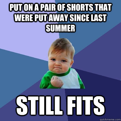 Put on a pair of shorts that were put away since last summer Still fits - Put on a pair of shorts that were put away since last summer Still fits  Success Kid