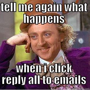 email jokes - TELL ME AGAIN WHAT HAPPENS WHEN I CLICK REPLY ALL TO EMAILS Condescending Wonka