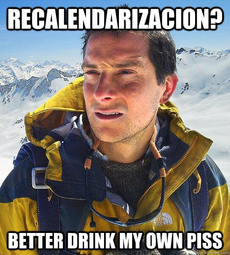 RECALENDARIZACION? BETTER DRINK MY OWN PISS  Bear Grylls