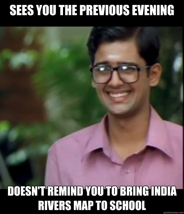 sees you the previous evening doesn't remind you to bring india rivers map to school  Smart Iyer boy