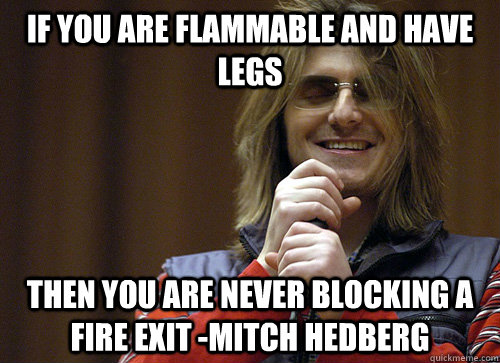 If you are flammable and have legs then you are never blocking a fire exit -Mitch Hedberg  Mitch Hedberg Meme