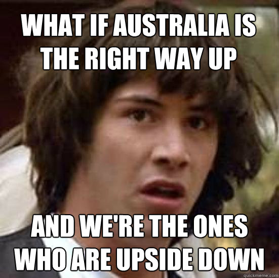 what if australia is the right way up and we're the ones who are upside down - what if australia is the right way up and we're the ones who are upside down  conspiracy keanu