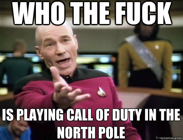 who the fuck is playing call of duty in the  north pole - who the fuck is playing call of duty in the  north pole  Annoyed Picard HD