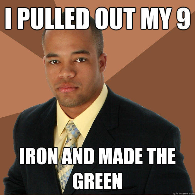 I pulled out my 9 iron and made the green - I pulled out my 9 iron and made the green  Successful Black Man