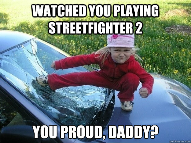 watched you playing streetfighter 2 You proud, daddy? - watched you playing streetfighter 2 You proud, daddy?  Lil Streetfighter