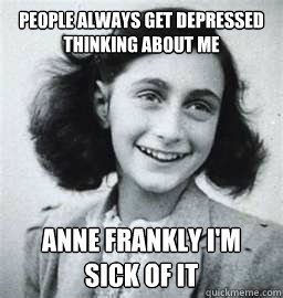 people always get depressed thinking about me anne frankly i'm sick of it - people always get depressed thinking about me anne frankly i'm sick of it  Sarcastic Dutch Jew