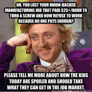 Oh, you lost your union-backed manufacturing job that paid $25+/hour to turn a screw and now refuse to work because no one pays enough? please tell me more about how the kids today are spoiled and should take what they can get in the job market. - Oh, you lost your union-backed manufacturing job that paid $25+/hour to turn a screw and now refuse to work because no one pays enough? please tell me more about how the kids today are spoiled and should take what they can get in the job market.  Condescending Wonka