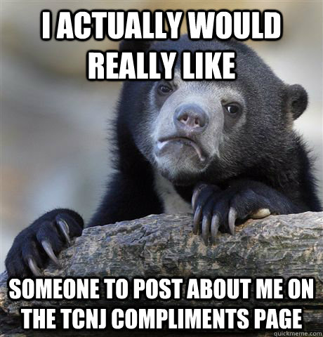I actually would really like someone to post about me on the TCNJ Compliments page - I actually would really like someone to post about me on the TCNJ Compliments page  Confession Bear