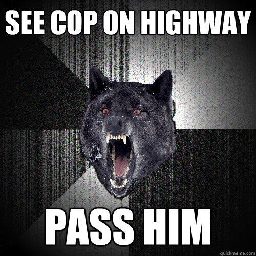 see cop on highway pass him - see cop on highway pass him  Insanity Wolf