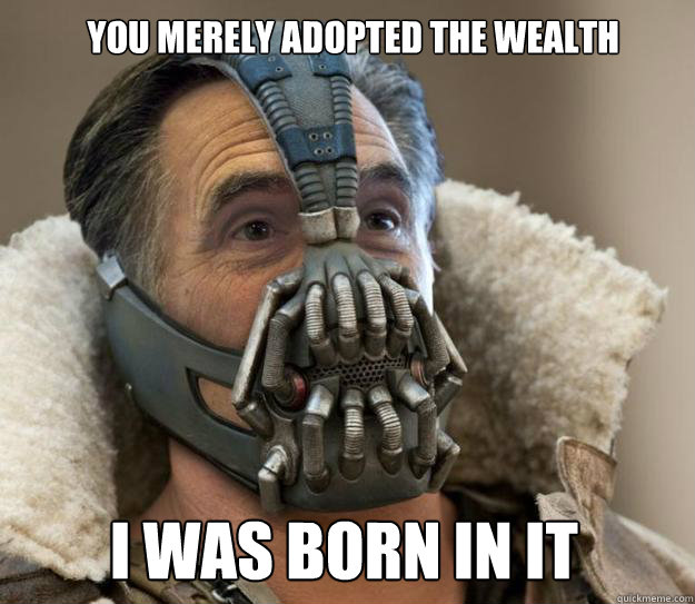 You merely adopted the wealth I was born in it
