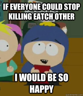 If everyone could stop killing eatch other I would be so happy - If everyone could stop killing eatch other I would be so happy  Craig - I would be so happy