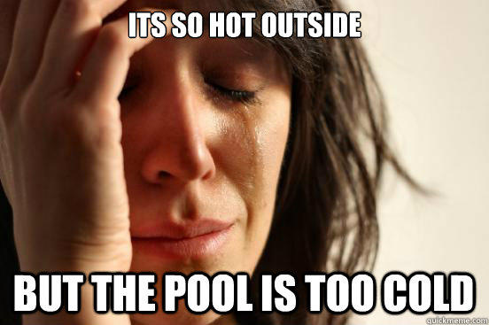 Its so hot outside but the pool is too cold - Its so hot outside but the pool is too cold  First World Problems