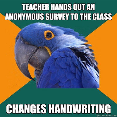 Teacher hands out an anonymous survey to the class Changes handwriting - Teacher hands out an anonymous survey to the class Changes handwriting  Paranoid Parrot