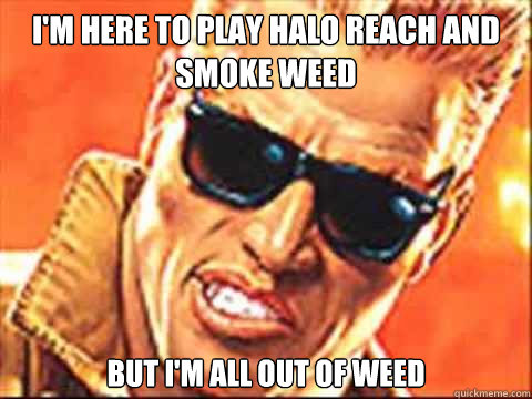 I'm here to play halo reach and smoke weed but i'm all out of weed