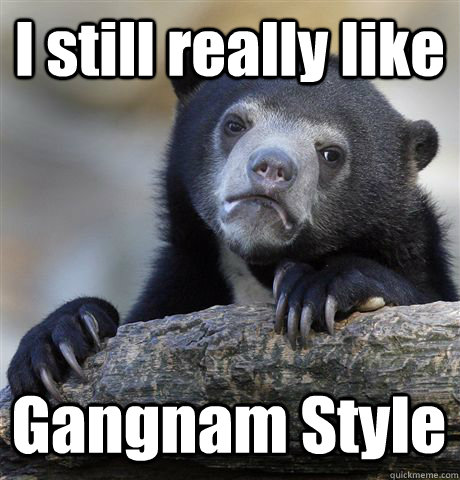 I still really like Gangnam Style - I still really like Gangnam Style  Confession Bear