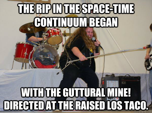 The rip in the space-time continuum began with the guttural Mine! directed at the raised Los Taco. - The rip in the space-time continuum began with the guttural Mine! directed at the raised Los Taco.  Misc