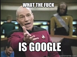 what the fuck is google - what the fuck is google  Annoyed Picard