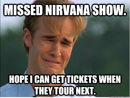 Missed Nirvana show. Hope I can get tickets when they tour next. - Missed Nirvana show. Hope I can get tickets when they tour next.  1990s Problems