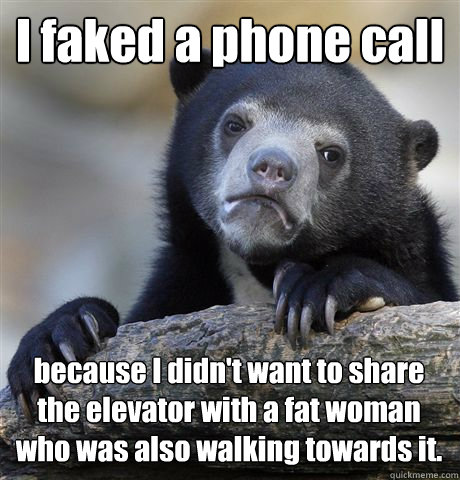 I faked a phone call because I didn't want to share the elevator with a fat woman who was also walking towards it. - I faked a phone call because I didn't want to share the elevator with a fat woman who was also walking towards it.  Confession Bear