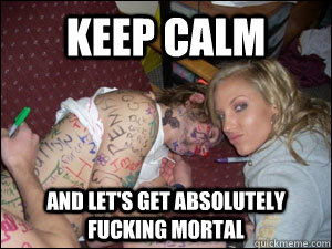 Keep Calm And let's get absolutely fucking mortal - Keep Calm And let's get absolutely fucking mortal  Mortal