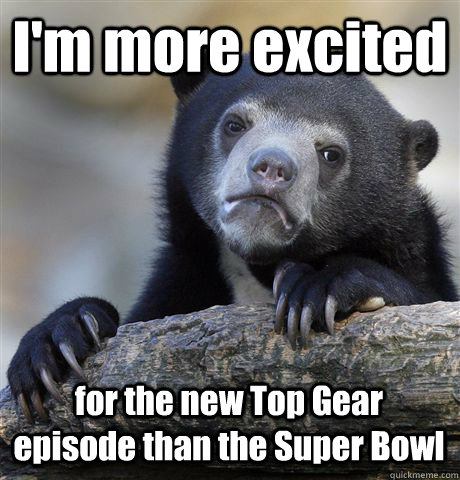 I'm more excited for the new Top Gear episode than the Super Bowl  - I'm more excited for the new Top Gear episode than the Super Bowl   Confession Bear