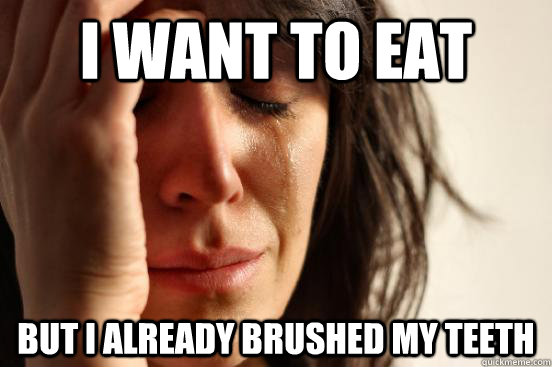 i want to eat but i already brushed my teeth - i want to eat but i already brushed my teeth  First World Problems