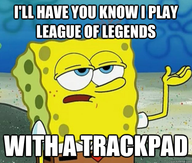 I'll have you know I play League of Legends With a trackpad - I'll have you know I play League of Legends With a trackpad  Tough Spongebob