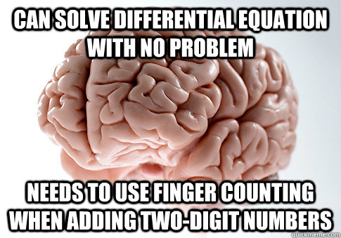Can solve differential equation with no problem Needs to use finger counting when adding two-digit numbers - Can solve differential equation with no problem Needs to use finger counting when adding two-digit numbers  Scumbag Brain