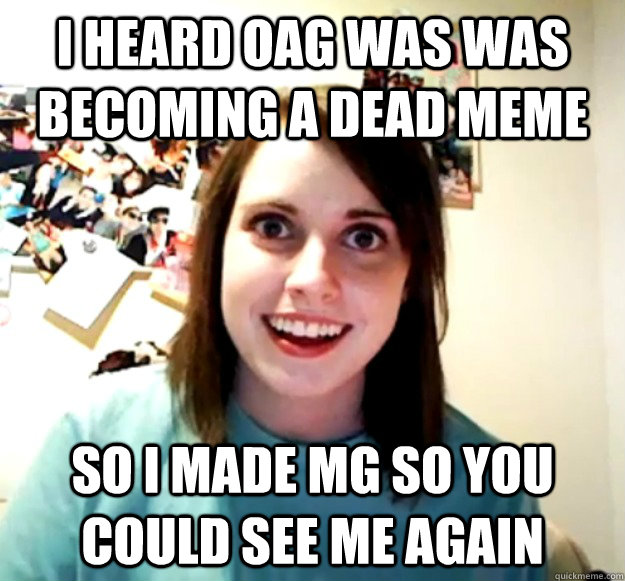 I heard OAG was was becoming a dead meme So I made MG so you could see me again - I heard OAG was was becoming a dead meme So I made MG so you could see me again  Overly Attached Girlfriend