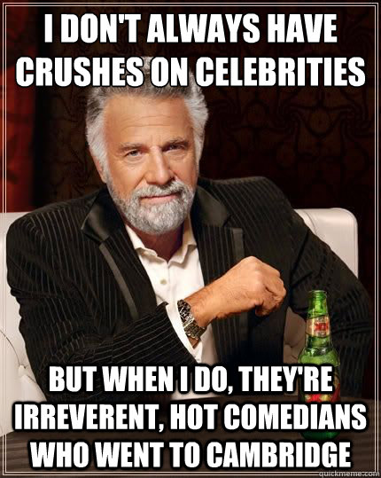 I DON'T ALWAYS HAVE CRUSHES ON CELEBRITIES But when I do, they're irreverent, hot comedians who went to Cambridge - I DON'T ALWAYS HAVE CRUSHES ON CELEBRITIES But when I do, they're irreverent, hot comedians who went to Cambridge  Most Interesting Man