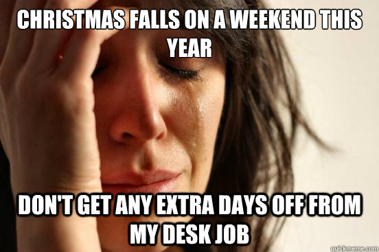 Christmas falls on a weekend this year don't get any extra days off from my desk job - Christmas falls on a weekend this year don't get any extra days off from my desk job  First World Problems