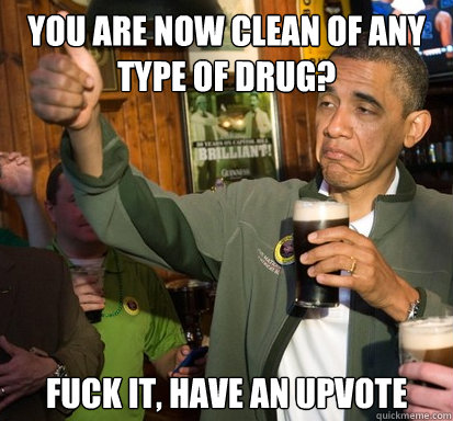 You are now clean of any type of drug? fuck it, have an upvote