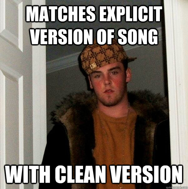 MATCHES EXPLICIT VERSION OF SONG WITH CLEAN VERSION - MATCHES EXPLICIT VERSION OF SONG WITH CLEAN VERSION  Scumbag Steve