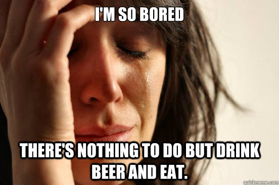 I'm so bored There's nothing to do but drink beer and eat. - I'm so bored There's nothing to do but drink beer and eat.  First World Problems