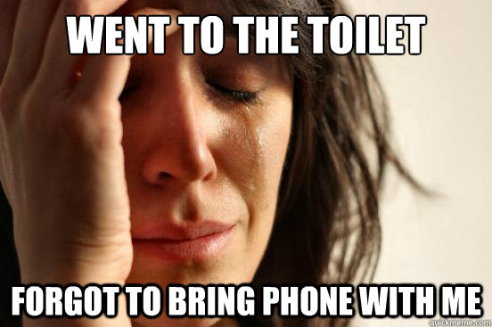 Went to the toilet Forgot to bring phone with me - Went to the toilet Forgot to bring phone with me  First World Problems