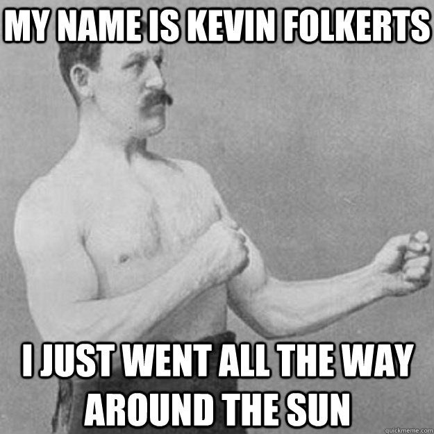 My name is Kevin Folkerts I just went all the way around the sun - My name is Kevin Folkerts I just went all the way around the sun  overly manly man